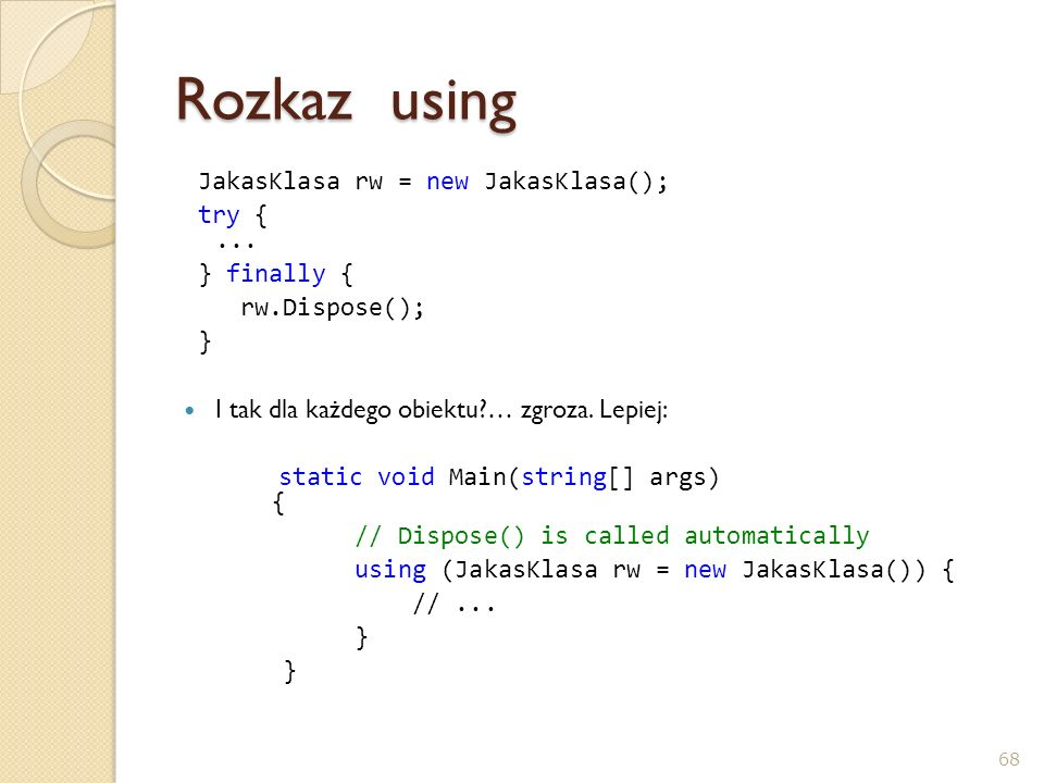 Rozkaz using JakasKlasa rw = new JakasKlasa(); try {... } finally { rw.Dispose(); } I tak dla każdego obiektu?… zgroza. Lepiej: static void Main(strin