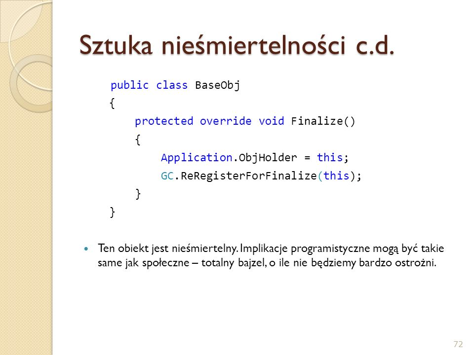 Sztuka nieśmiertelności c.d. public class BaseObj { protected override void Finalize() { Application.ObjHolder = this; GC.ReRegisterForFinalize(this);