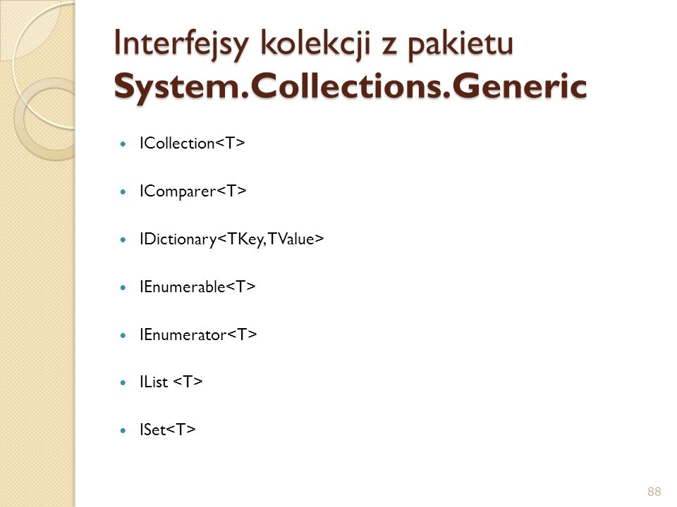 Interfejsy kolekcji z pakietu System.Collections.Generic ICollection IComparer IDictionary IEnumerable IEnumerator IList ISet 88