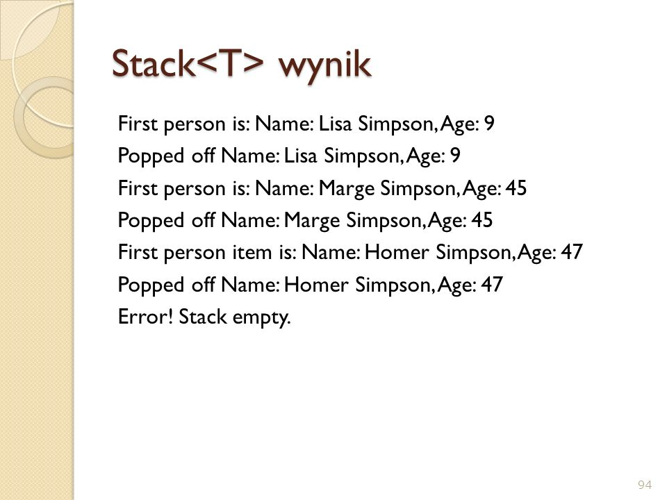 Stack wynik First person is: Name: Lisa Simpson, Age: 9 Popped off Name: Lisa Simpson, Age: 9 First person is: Name: Marge Simpson, Age: 45 Popped off