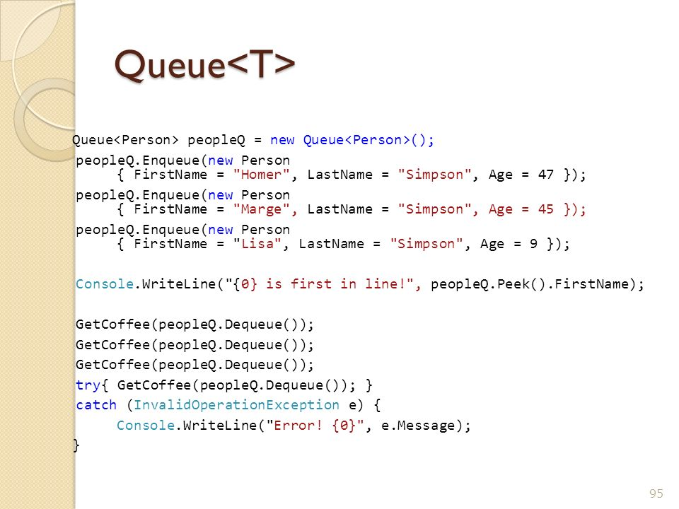 Queue<T> Queue peopleQ = new Queue (); peopleQ.Enqueue(new Person { FirstName =