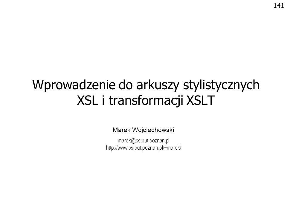 142 Formatowanie dokumentów XML Język XML opisuje strukturę i semantykę, nie opisuje formatowania –Nie ma w XML znaczników opisujących formatowanie –Ze znacznikami XML nie jest związany domyślny sposób prezentacji Sposób prezentacji dokumentu XML (formatowanie) dodaje się poprzez dołączenie arkuszu stylów –CSS – Cascading Style Sheets (Level 1 i Level 2) Opracowany z myślą o HTML –XSL – Extensible Stylesheet Language Opracowany dla dokumentów XML Bardziej złożony, oferujący więcej możliwości niż CSS