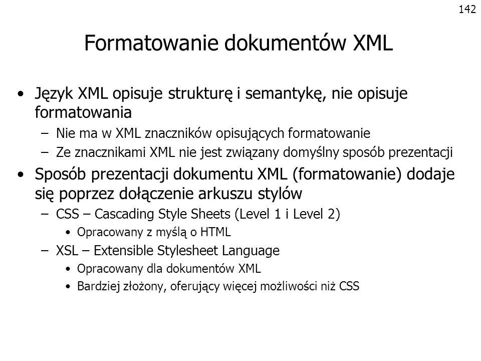 143 Formatowanie XML za pomocą CSS CSS umożliwia formatowanie elementów, ale nie pozwala na modyfikację struktury drzewa dokumentu produkt {display: block} nazwa {display: inline; font-weight: bold} symbol {display: none} cena {display: inline; font-style: italic} Antena dachowa 1709765 85 Radioodtwarzacz CAR 2001 3209765 525 Zestaw głośnomówiący LOUD 2 4409724 330 produkty.xmlprodukty.css