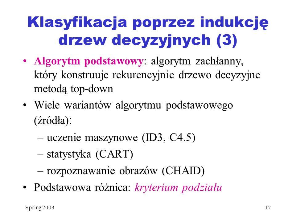 Spring 200317 Klasyfikacja poprzez indukcję drzew decyzyjnych (3) Algorytm podstawowy: algorytm zachłanny, który konstruuje rekurencyjnie drzewo decyz