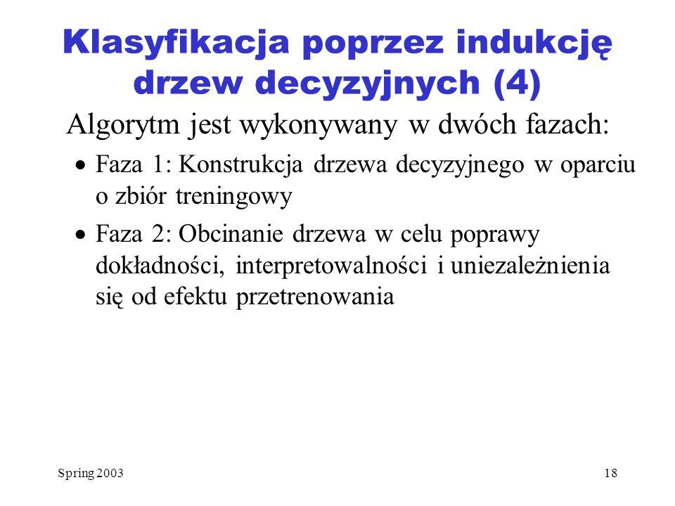 Spring 200318 Klasyfikacja poprzez indukcję drzew decyzyjnych (4) Algorytm jest wykonywany w dwóch fazach: Faza 1: Konstrukcja drzewa decyzyjnego w op