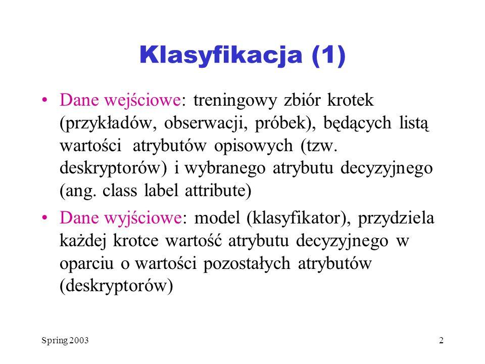 Spring 20032 Klasyfikacja (1) Dane wejściowe: treningowy zbiór krotek (przykładów, obserwacji, próbek), będących listą wartości atrybutów opisowych (t