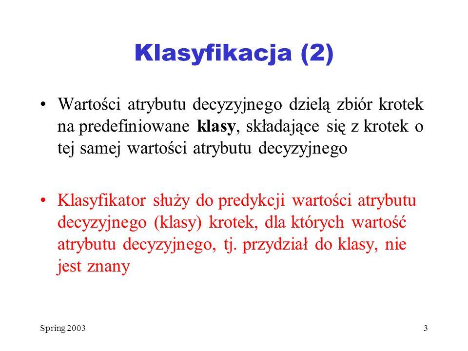 Spring 20033 Klasyfikacja (2) Wartości atrybutu decyzyjnego dzielą zbiór krotek na predefiniowane klasy, składające się z krotek o tej samej wartości