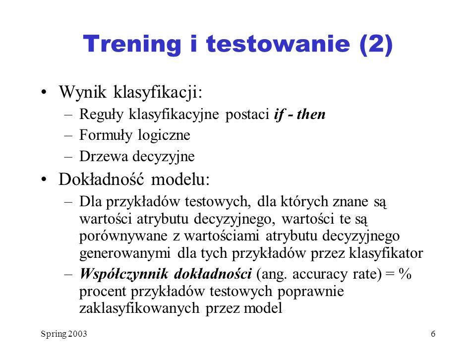 Spring 20036 Trening i testowanie (2) Wynik klasyfikacji: –Reguły klasyfikacyjne postaci if - then –Formuły logiczne –Drzewa decyzyjne Dokładność mode