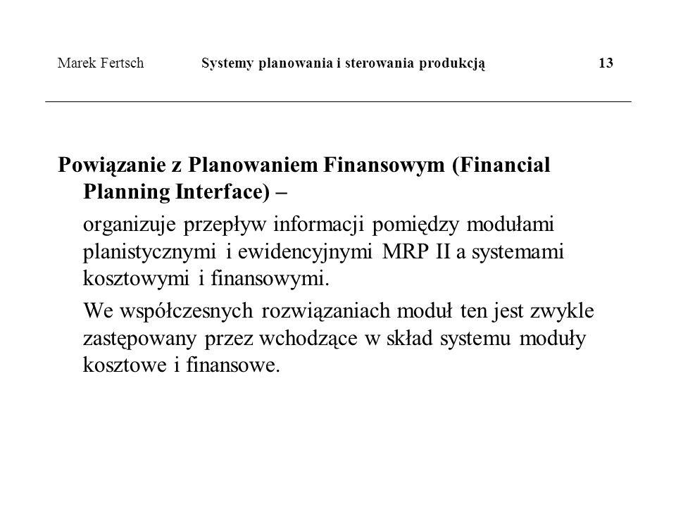 Marek Fertsch Systemy planowania i sterowania produkcją 13 Powiązanie z Planowaniem Finansowym (Financial Planning Interface) – organizuje przepływ informacji pomiędzy modułami planistycznymi i ewidencyjnymi MRP II a systemami kosztowymi i finansowymi.