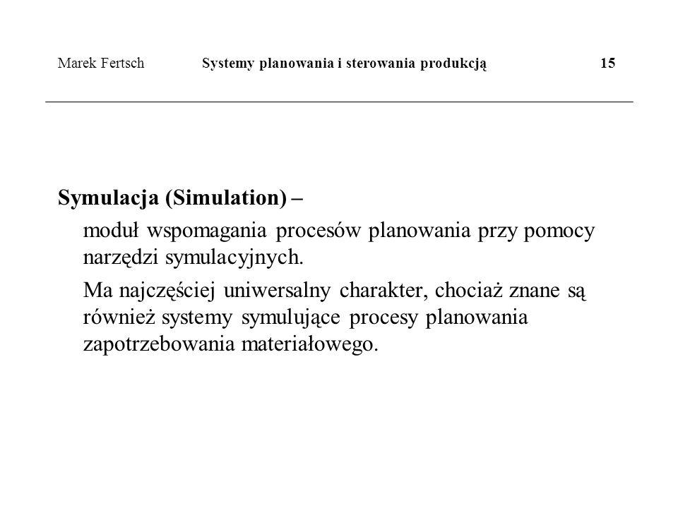 Marek Fertsch Systemy planowania i sterowania produkcją 15 Symulacja (Simulation) – moduł wspomagania procesów planowania przy pomocy narzędzi symulacyjnych.