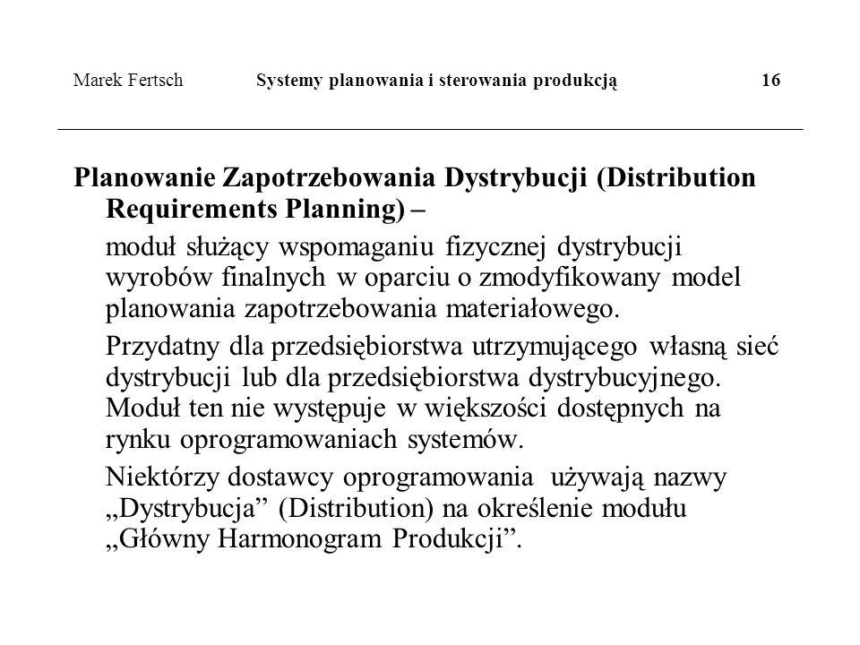 Marek Fertsch Systemy planowania i sterowania produkcją 16 Planowanie Zapotrzebowania Dystrybucji (Distribution Requirements Planning) – moduł służący wspomaganiu fizycznej dystrybucji wyrobów finalnych w oparciu o zmodyfikowany model planowania zapotrzebowania materiałowego.