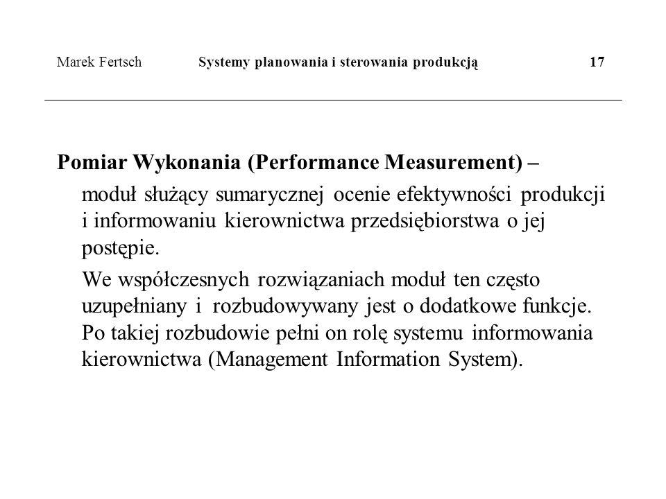 Marek Fertsch Systemy planowania i sterowania produkcją 17 Pomiar Wykonania (Performance Measurement) – moduł służący sumarycznej ocenie efektywności produkcji i informowaniu kierownictwa przedsiębiorstwa o jej postępie.