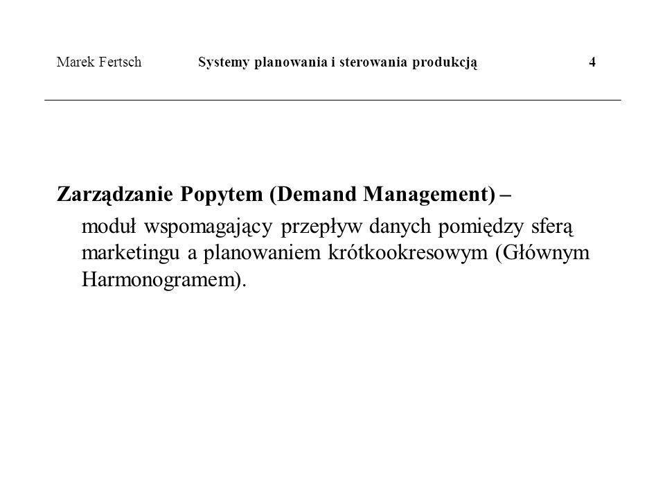 Marek Fertsch Systemy planowania i sterowania produkcją 4 Zarządzanie Popytem (Demand Management) – moduł wspomagający przepływ danych pomiędzy sferą marketingu a planowaniem krótkookresowym (Głównym Harmonogramem).