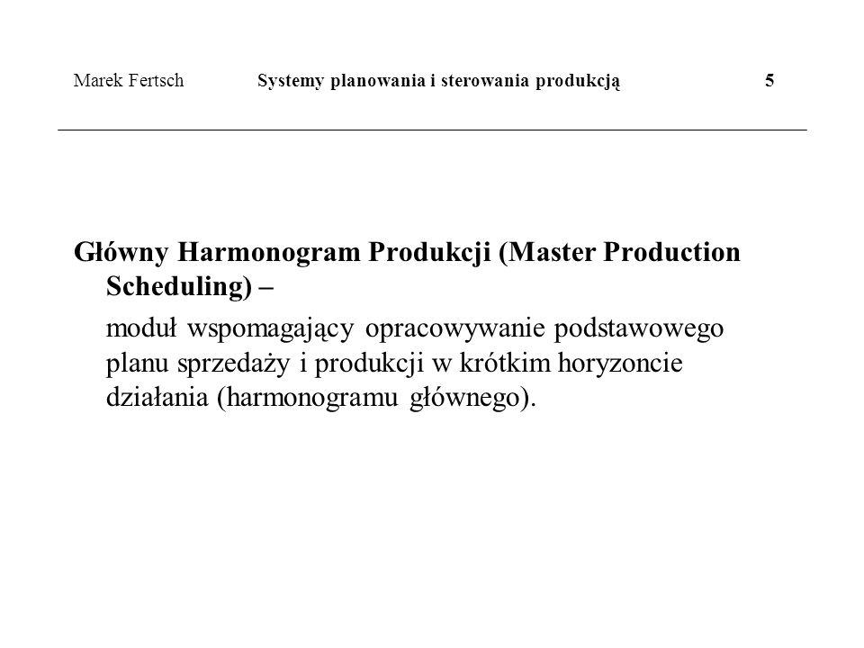 Marek Fertsch Systemy planowania i sterowania produkcją 5 Główny Harmonogram Produkcji (Master Production Scheduling) – moduł wspomagający opracowywanie podstawowego planu sprzedaży i produkcji w krótkim horyzoncie działania (harmonogramu głównego).