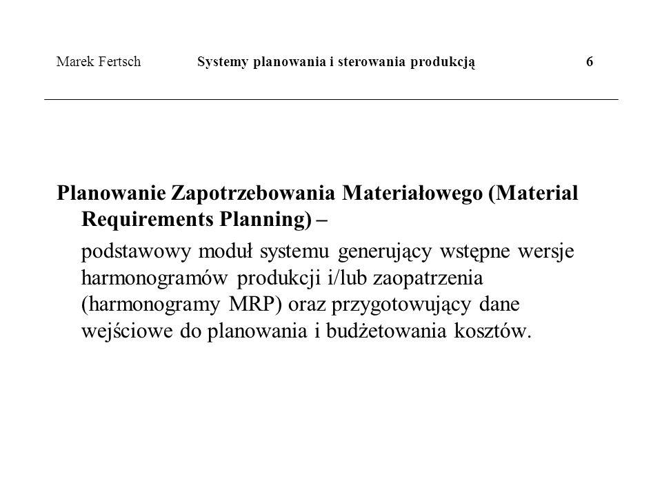 Marek Fertsch Systemy planowania i sterowania produkcją 6 Planowanie Zapotrzebowania Materiałowego (Material Requirements Planning) – podstawowy moduł systemu generujący wstępne wersje harmonogramów produkcji i/lub zaopatrzenia (harmonogramy MRP) oraz przygotowujący dane wejściowe do planowania i budżetowania kosztów.