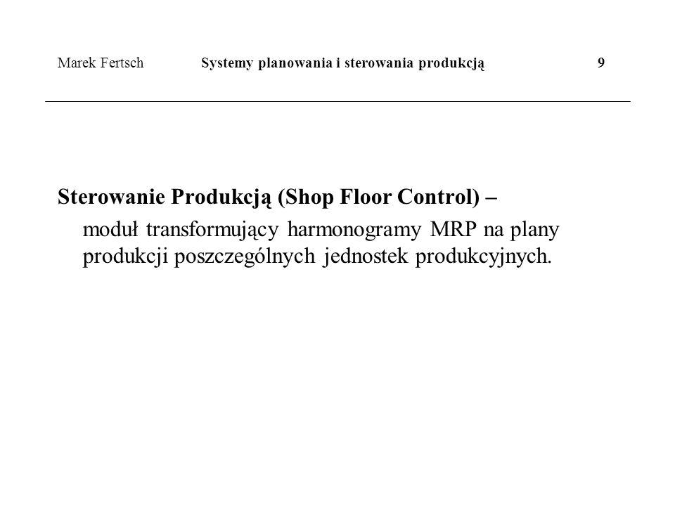 Marek Fertsch Systemy planowania i sterowania produkcją 9 Sterowanie Produkcją (Shop Floor Control) – moduł transformujący harmonogramy MRP na plany produkcji poszczególnych jednostek produkcyjnych.