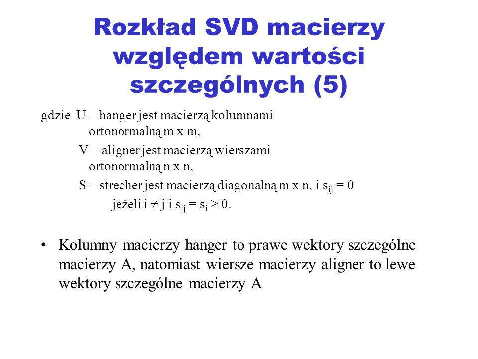 Rozkład SVD macierzy względem wartości szczególnych (5) gdzie U – hanger jest macierzą kolumnami ortonormalną m x m, V – aligner jest macierzą wiersza