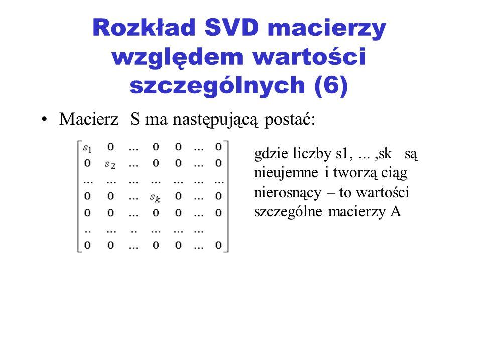 Rozkład SVD macierzy względem wartości szczególnych (6) Macierz S ma następującą postać: gdzie liczby s1,...,sk są nieujemne i tworzą ciąg nierosnący