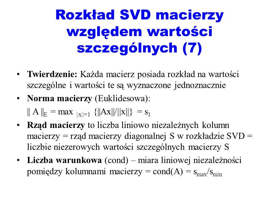Rozkład SVD macierzy względem wartości szczególnych (7) Twierdzenie: Każda macierz posiada rozkład na wartości szczególne i wartości te są wyznaczone