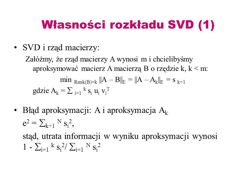 Własności rozkładu SVD (1) SVD i rząd macierzy: Załóżmy, że rząd macierzy A wynosi m i chcielibyśmy aproksymować macierz A macierzą B o rzędzie k, k <