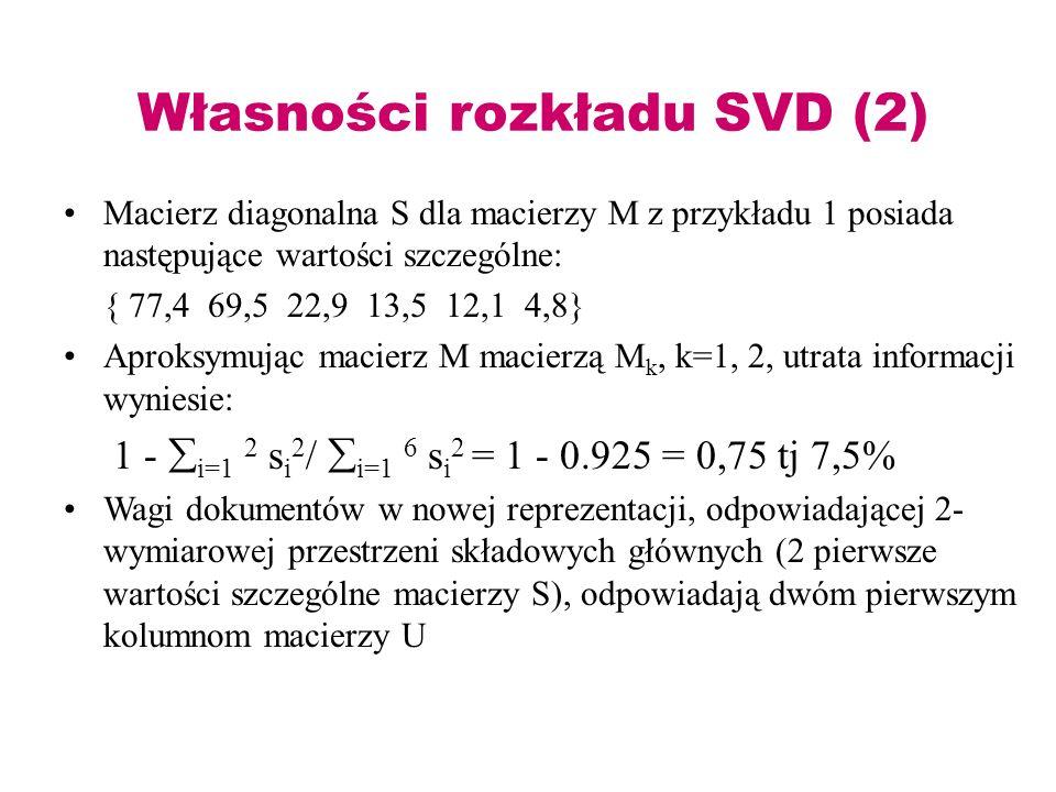 Własności rozkładu SVD (2) Macierz diagonalna S dla macierzy M z przykładu 1 posiada następujące wartości szczególne: { 77,4 69,5 22,9 13,5 12,1 4,8}