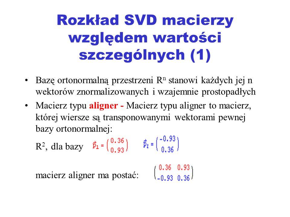 Rozkład SVD macierzy względem wartości szczególnych (1) Bazę ortonormalną przestrzeni R n stanowi każdych jej n wektorów znormalizowanych i wzajemnie