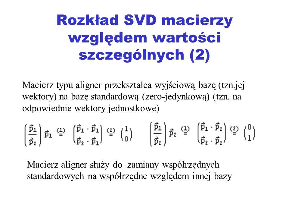 Rozkład SVD macierzy względem wartości szczególnych (2) Macierz typu aligner przekształca wyjściową bazę (tzn.jej wektory) na bazę standardową (zero-j