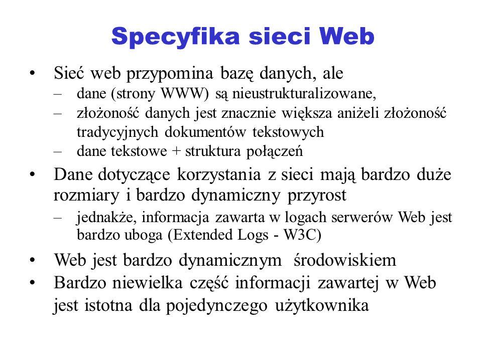 Eksploracja korzystania z sieci Celem eksploracji danych opisujących korzystanie z zasobów sieci Web, jest odkrywanie ogólnych wzorców zachowań użytkowników sieci Web, w szczególności, wzorców dostępu do stron (narzędzia - WUM, WEBMiner, WAP, WebLogMiner) Odkryta wiedza pozwala na: –Budowę adaptatywnych serwerów WWW - personalizację usług serwerów WWW (handel elektroniczny - Amazon) –Optymalizację struktury serwera i poprawę nawigacji (Yahoo) –Znajdowanie potencjalnie najlepszych miejsc reklamowych