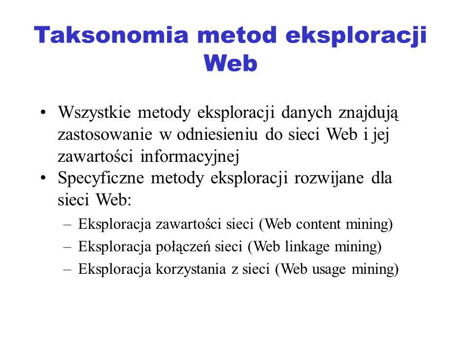 Eksploracja zawartości Web Page Content Mining –Wyszukiwanie stron WWW (języki zapytań do sieci Web (WebSQL, WebOQL, WebML, WebLog, W3QL) –Grupowanie stron WWW (algorytmy grupowania dokumentów XML) –Klasyfikacja stron WWW (algorytmy klasyfikacji dokumentów XML) –Dwie ostatnie grupy metod wymagają zdefiniowania specyficznych miar podobieństwa (odległości) pomiędzy dokumentami XML (XML = struktura grafowa)