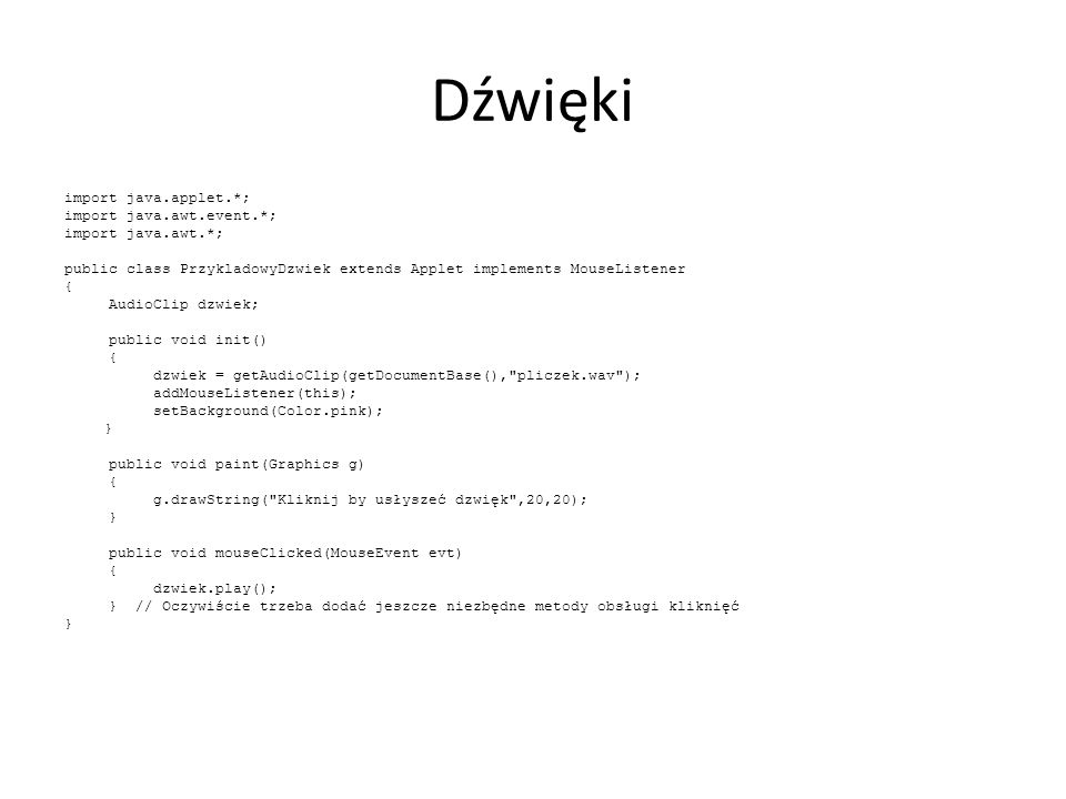 Dźwięki import java.applet.*; import java.awt.event.*; import java.awt.*; public class PrzykladowyDzwiek extends Applet implements MouseListener { AudioClip dzwiek; public void init() { dzwiek = getAudioClip(getDocumentBase(), pliczek.wav ); addMouseListener(this); setBackground(Color.pink); } public void paint(Graphics g) { g.drawString( Kliknij by usłyszeć dzwięk ,20,20); } public void mouseClicked(MouseEvent evt) { dzwiek.play(); } // Oczywiście trzeba dodać jeszcze niezbędne metody obsługi kliknięć }