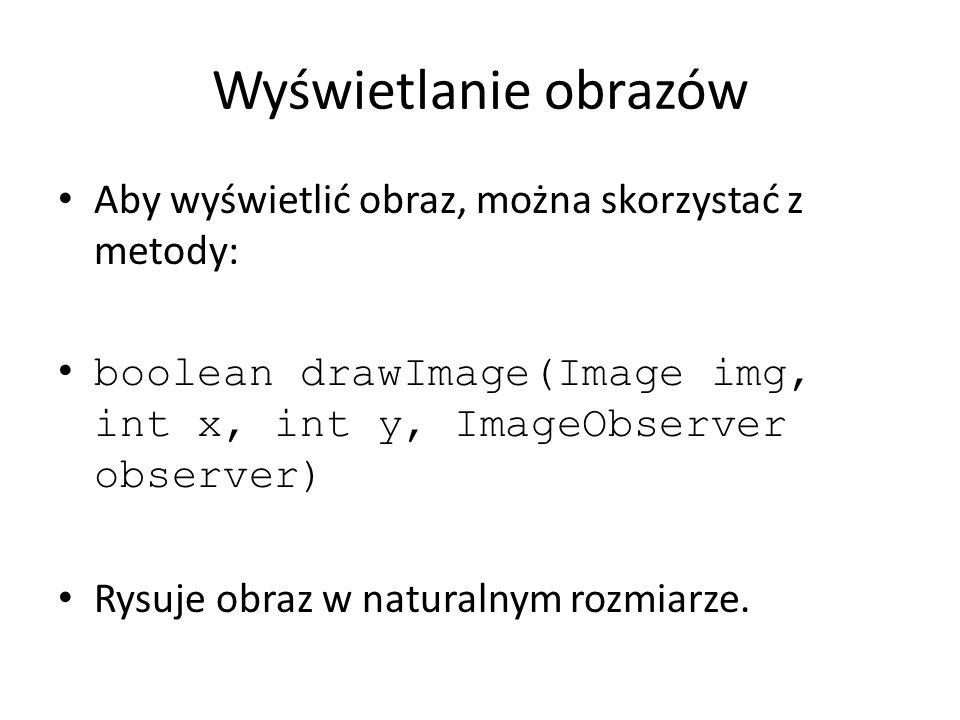 Wyświetlanie obrazów Aby wyświetlić obraz, można skorzystać z metody: boolean drawImage(Image img, int x, int y, ImageObserver observer) Rysuje obraz