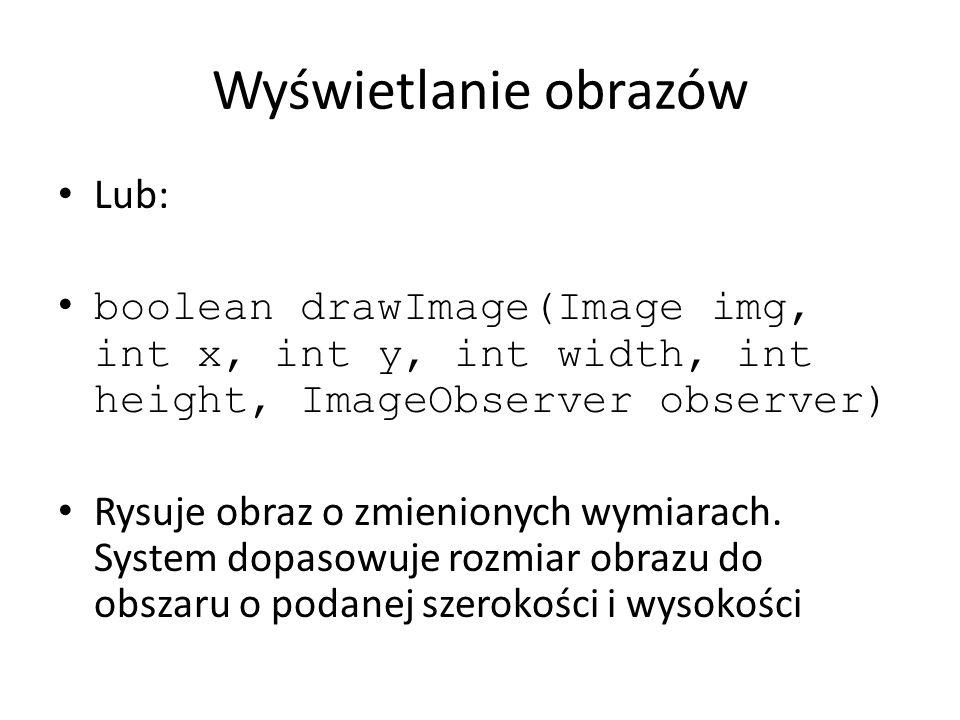Przykład import java.awt.*; import java.applet.*; public class ImageExample extends Applet { Image moj_obraz; moj_obraz = getImage(base, przyklad.jpg ); public void paint(Graphics g) { g.drawImage(my_gif,20,20,this); g.drawImage(my_gif,20,140,30,40,this); }