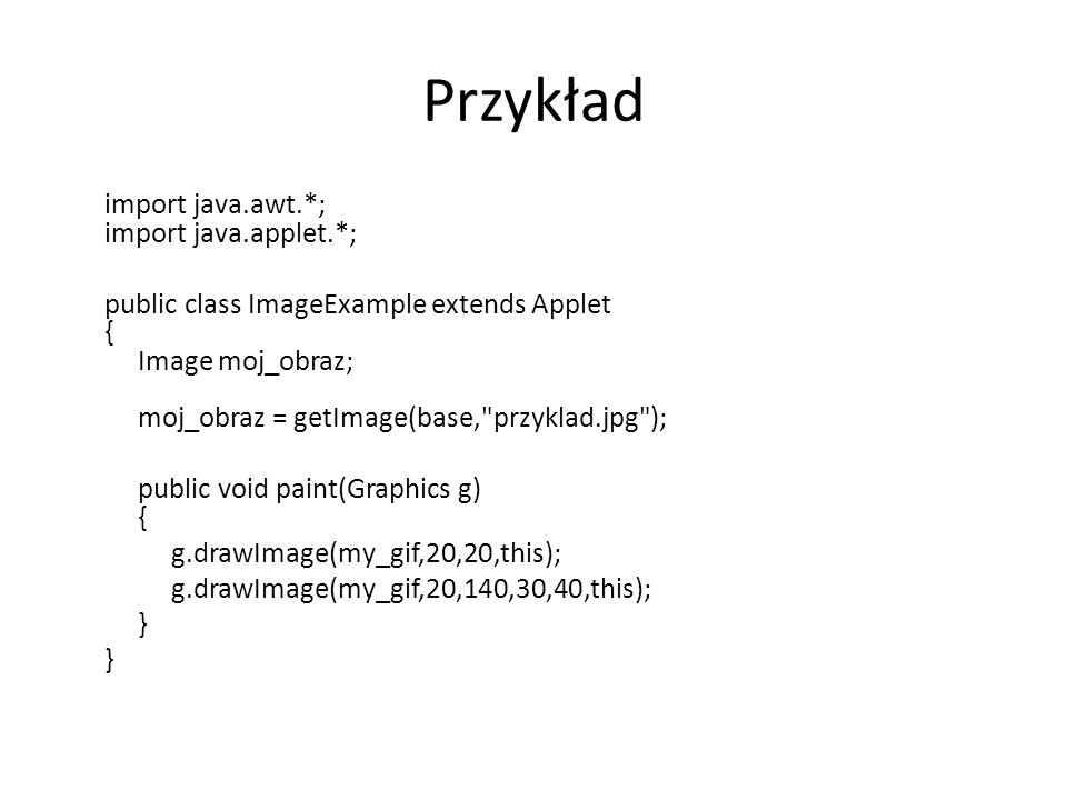 Przykład import java.awt.*; import java.applet.*; public class ImageExample extends Applet { Image moj_obraz; moj_obraz = getImage(base, przyklad.jpg ); public void paint(Graphics g) { g.drawImage(my_gif,20,20,this); g.drawImage(my_gif,20,140,30,40,this); }