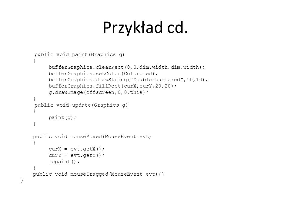 Przykład cd. public void paint(Graphics g) { bufferGraphics.clearRect(0,0,dim.width,dim.width); bufferGraphics.setColor(Color.red); bufferGraphics.dra