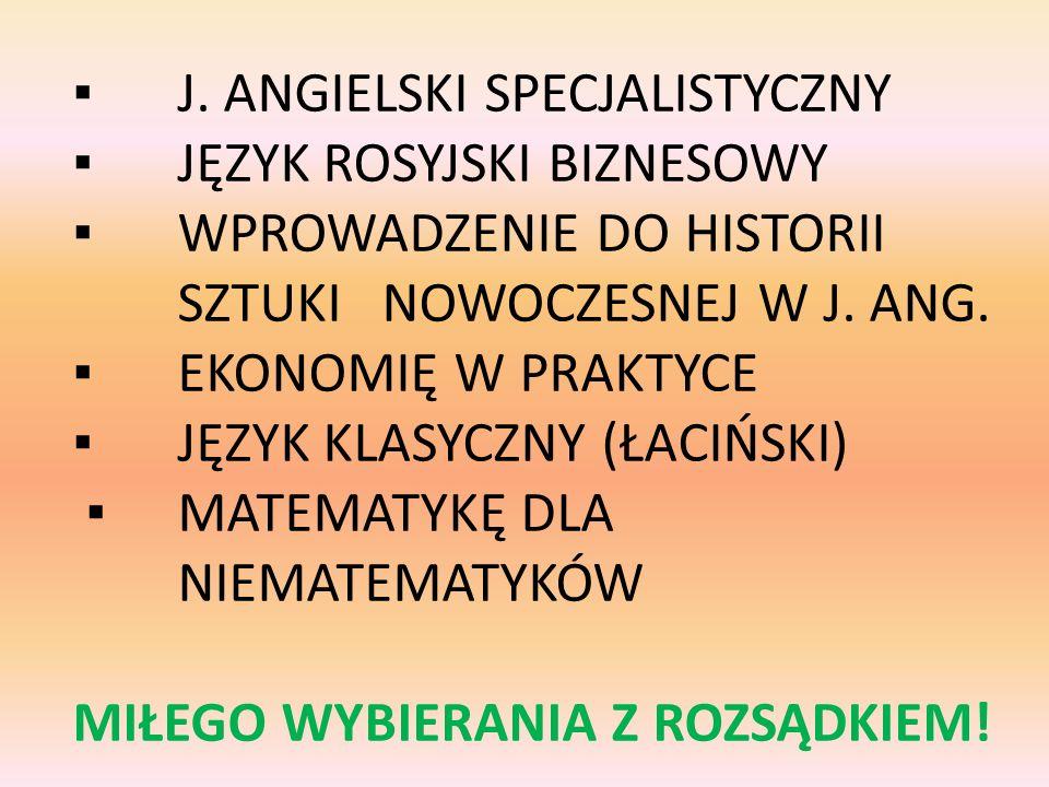 J. ANGIELSKI SPECJALISTYCZNY JĘZYK ROSYJSKI BIZNESOWY WPROWADZENIE DO HISTORII SZTUKI NOWOCZESNEJ W J. ANG. EKONOMIĘ W PRAKTYCE JĘZYK KLASYCZNY (ŁACIŃ