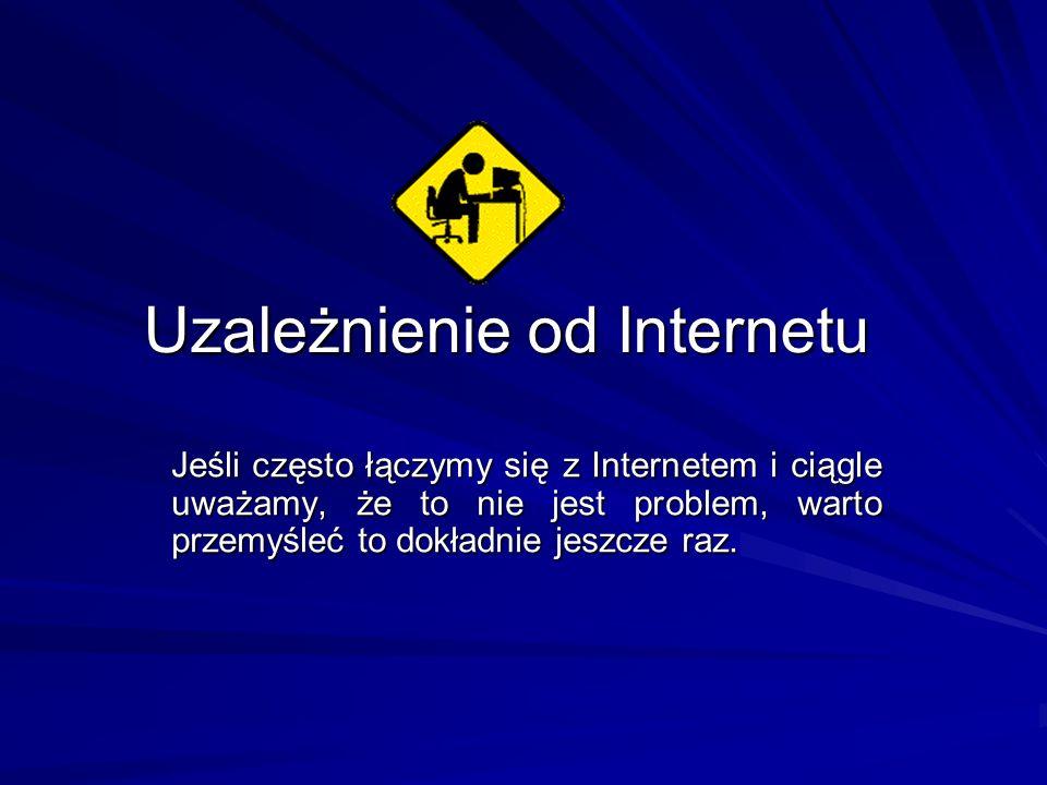 Uzależnienie od Internetu Jeśli często łączymy się z Internetem i ciągle uważamy, że to nie jest problem, warto przemyśleć to dokładnie jeszcze raz.