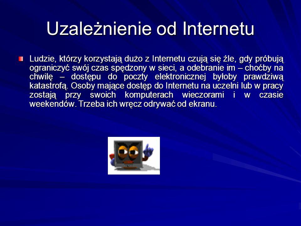 Uzależnienie od Internetu Ludzie, którzy korzystają dużo z Internetu czują się źle, gdy próbują ograniczyć swój czas spędzony w sieci, a odebranie im