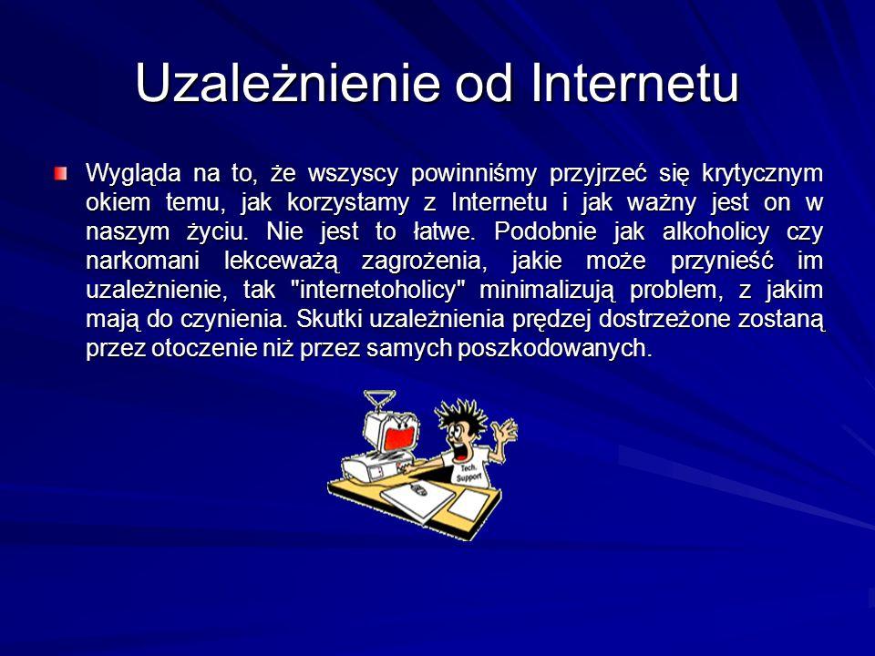 Uzależnienie od Internetu Wygląda na to, że wszyscy powinniśmy przyjrzeć się krytycznym okiem temu, jak korzystamy z Internetu i jak ważny jest on w n