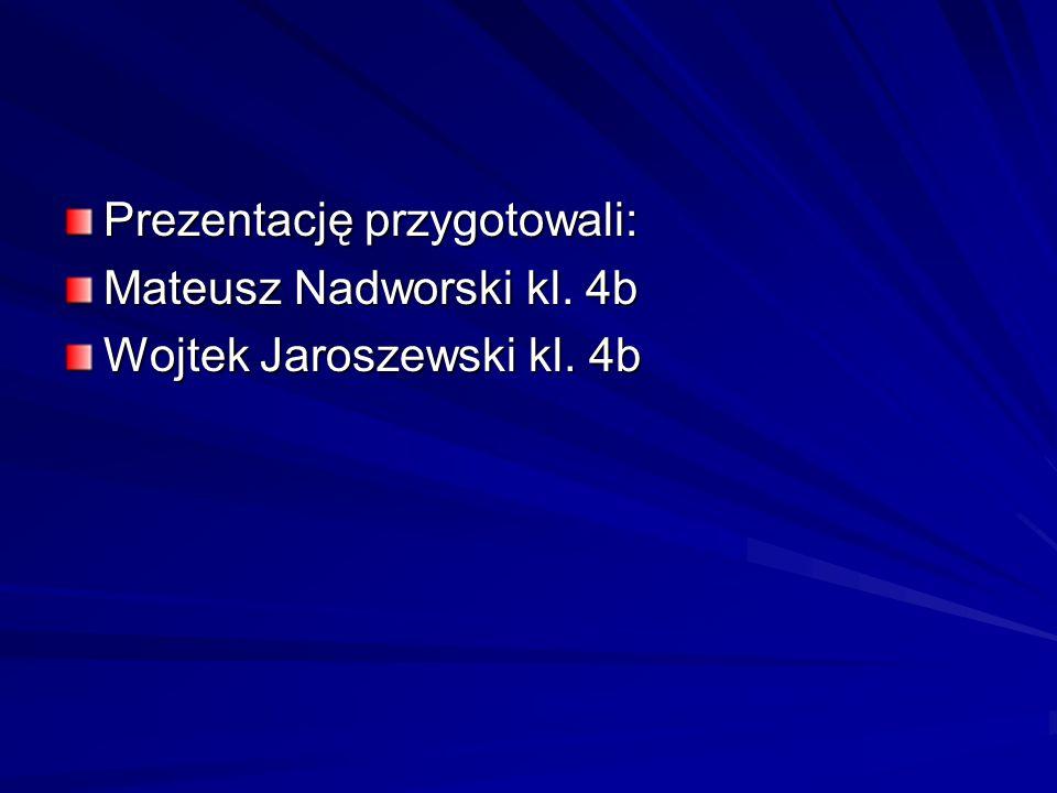 Prezentację przygotowali: Mateusz Nadworski kl. 4b Wojtek Jaroszewski kl. 4b