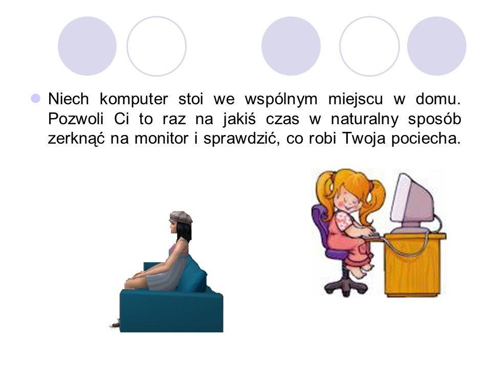 Niech komputer stoi we wspólnym miejscu w domu. Pozwoli Ci to raz na jakiś czas w naturalny sposób zerknąć na monitor i sprawdzić, co robi Twoja pocie