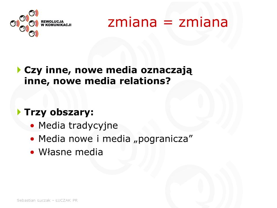 Sebastian Łuczak – ŁUCZAK PR zmiana = zmiana Czy inne, nowe media oznaczają inne, nowe media relations? Trzy obszary: Media tradycyjne Media nowe i me