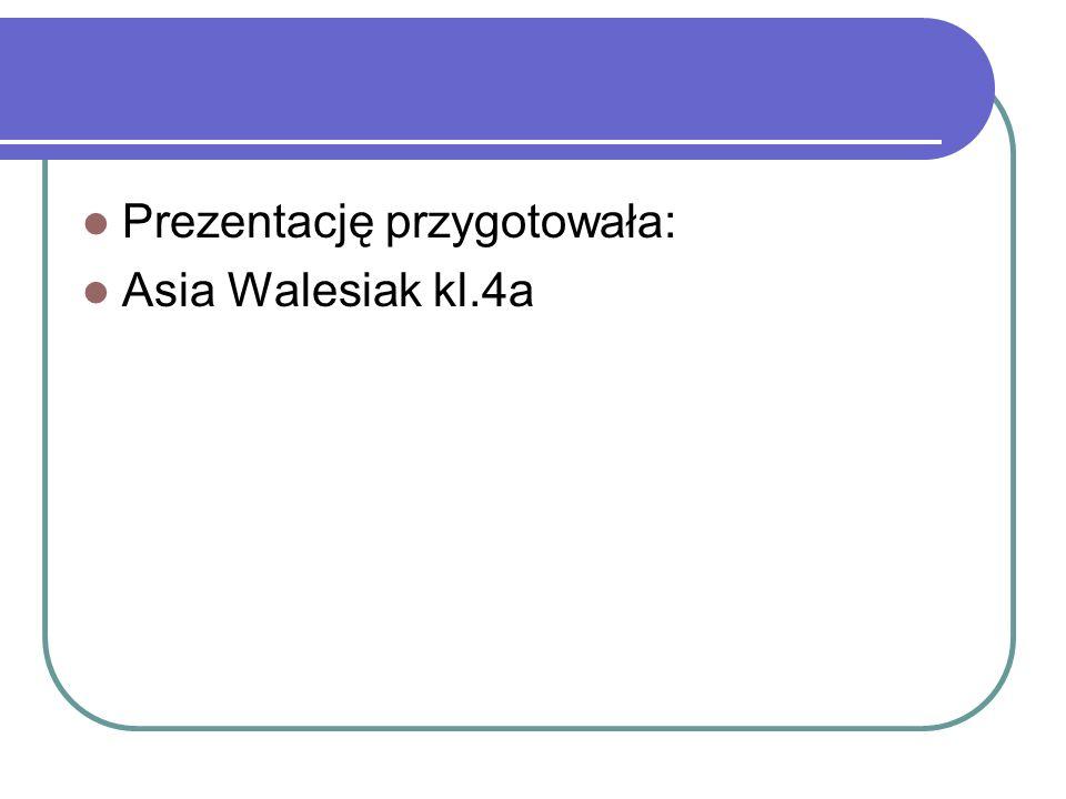 Prezentację przygotowała: Asia Walesiak kl.4a