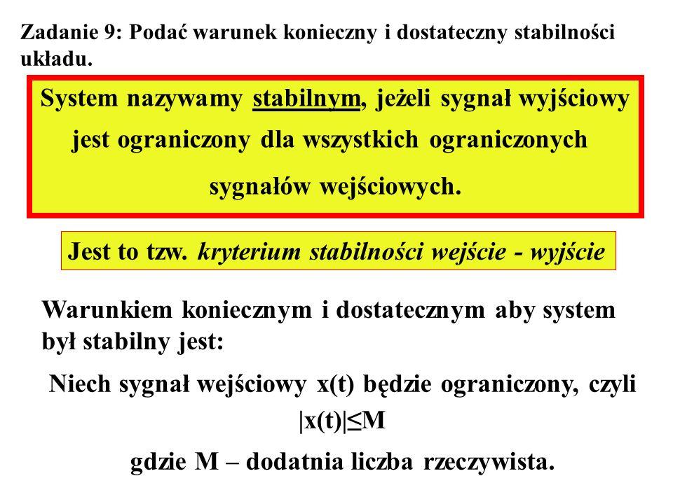 Zadanie 9: Podać warunek konieczny i dostateczny stabilności układu. System nazywamy stabilnym, jeżeli sygnał wyjściowy jest ograniczony dla wszystkic