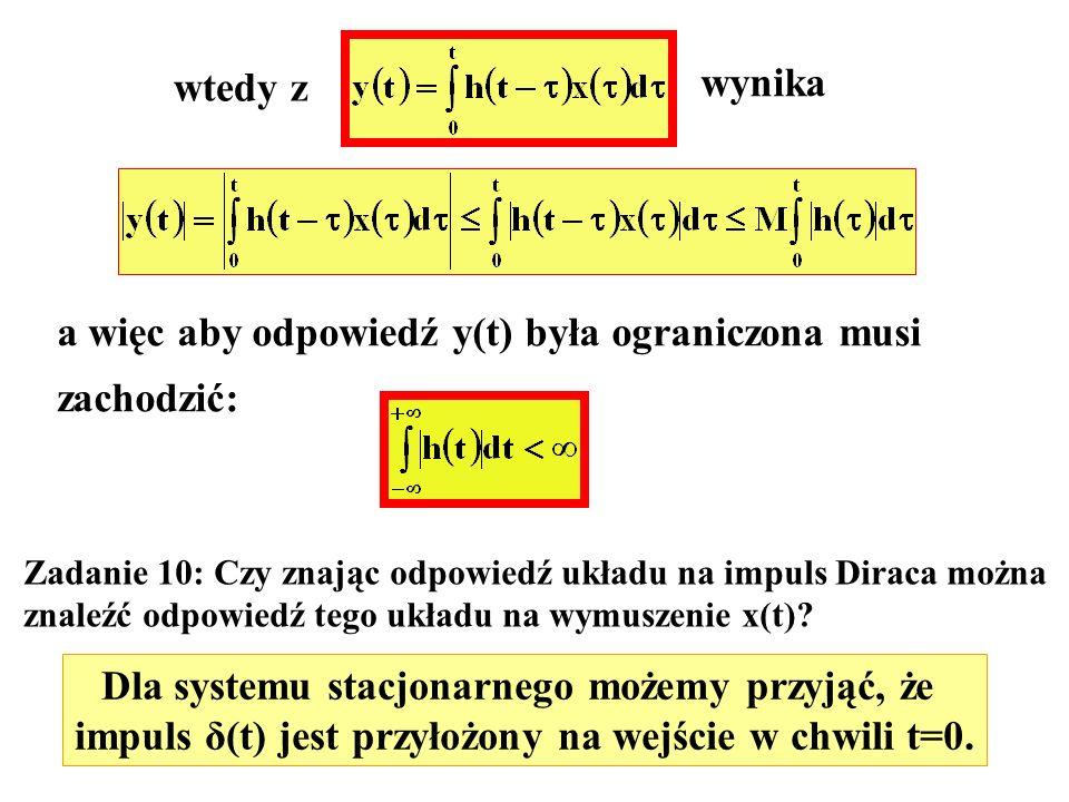 wtedy z wynika a więc aby odpowiedź y(t) była ograniczona musi zachodzić: Zadanie 10: Czy znając odpowiedź układu na impuls Diraca można znaleźć odpow