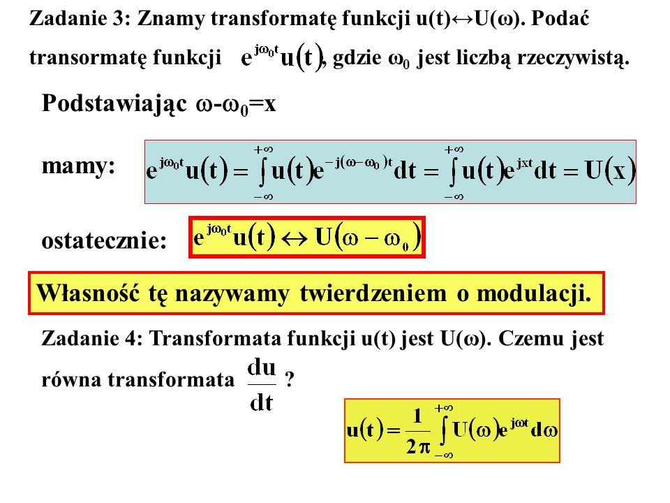 Zadanie 3: Znamy transformatę funkcji u(t)U(ω). Podać transormatę funkcji, gdzie ω 0 jest liczbą rzeczywistą. Podstawiając - 0 =x mamy: ostatecznie: W