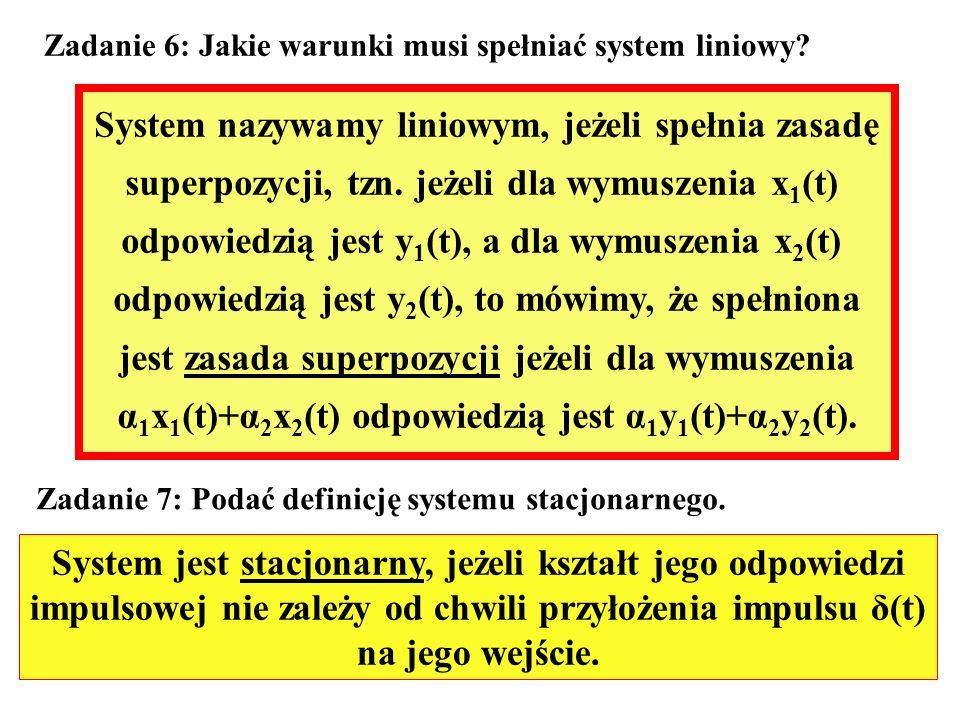 Zadanie 6: Jakie warunki musi spełniać system liniowy? System nazywamy liniowym, jeżeli spełnia zasadę superpozycji, tzn. jeżeli dla wymuszenia x 1 (t