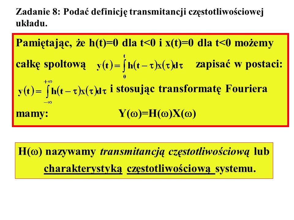 Zadanie 8: Podać definicję transmitancji częstotliwościowej układu. Pamiętając, że h(t)=0 dla t<0 i x(t)=0 dla t<0 możemy całkę spoltową zapisać w pos