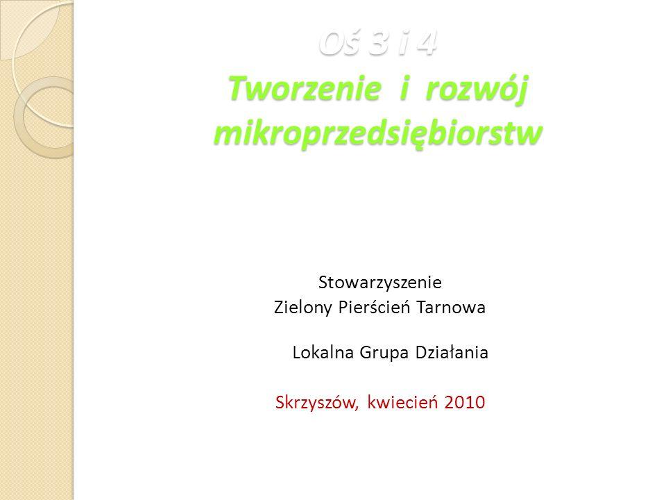 Oś 3 i 4 Tworzenie i rozwój mikroprzedsiębiorstw Stowarzyszenie Zielony Pierścień Tarnowa Lokalna Grupa Działania Skrzyszów, kwiecień 2010