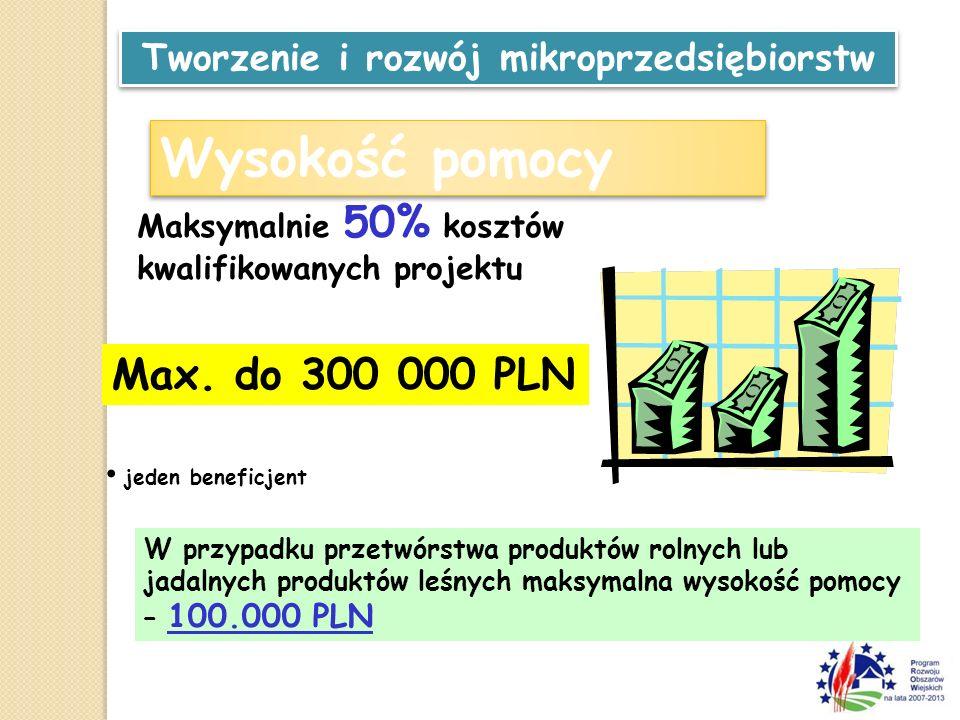Wysokość pomocy Max. do 300 000 PLN jeden beneficjent Maksymalnie 50% kosztów kwalifikowanych projektu W przypadku przetwórstwa produktów rolnych lub