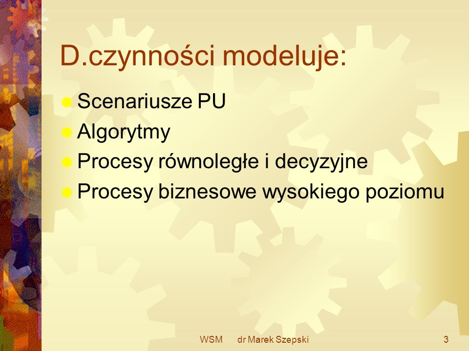 WSM dr Marek Szepski3 D.czynności modeluje: Scenariusze PU Algorytmy Procesy równoległe i decyzyjne Procesy biznesowe wysokiego poziomu